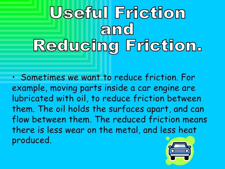 Useful Friction  and  Reducing Friction. <ul><li>Sometimes we want to reduce friction. For example, moving parts inside a ...