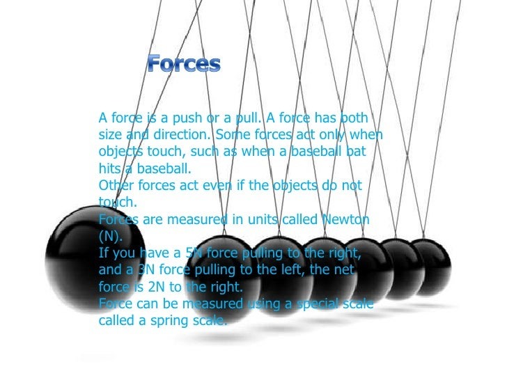 Forces<br />A force is a push or a pull. A force has both size and direction. Some forces act only when objects touch, suc...