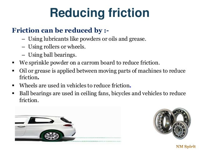 Reducing friction Friction can be reduced by :- – Using lubricants like powders or oils and grease. – Using rollers or whe...