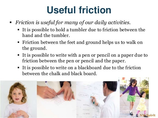 Useful friction  Friction is useful for many of our daily activities.  It is possible to hold a tumbler due to friction ...