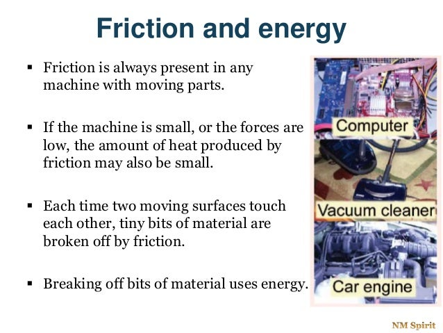 Friction and energy  Friction is always present in any machine with moving parts.  If the machine is small, or the force...