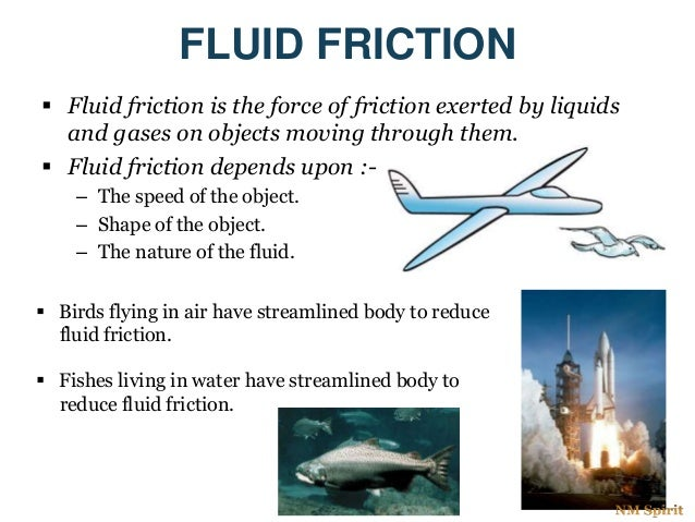 FLUID FRICTION  Fluid friction is the force of friction exerted by liquids and gases on objects moving through them.  Fl...