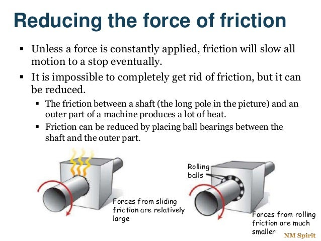 Reducing the force of friction  Unless a force is constantly applied, friction will slow all motion to a stop eventually....