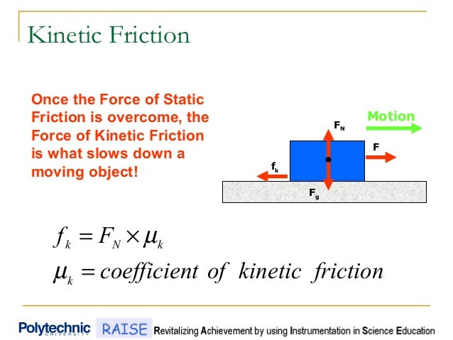 Kinetic Friction frictionkineticoftcoefficien Ff k kNk = ×= µ µ FN fk F Fg Once the Force of Static Friction is overcome, ...
