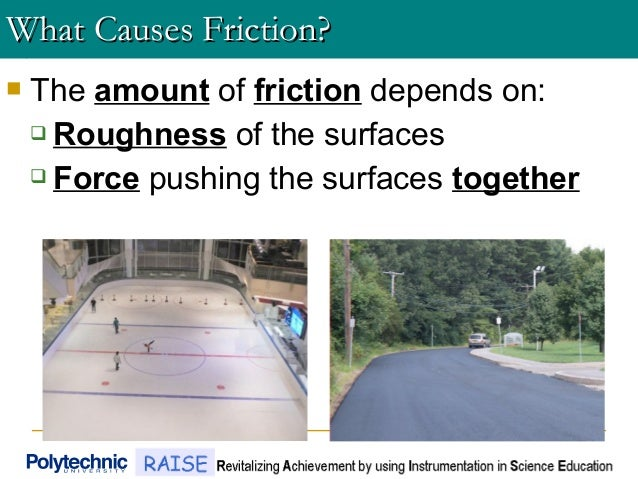  The amount of friction depends on:  Roughness of the surfaces  Force pushing the surfaces together What Causes Frictio...