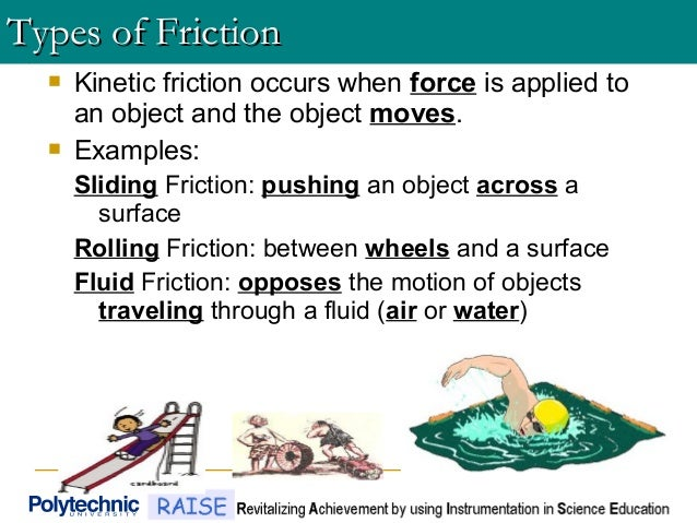  Kinetic friction occurs when force is applied to an object and the object moves.  Examples: Sliding Friction: pushing a...