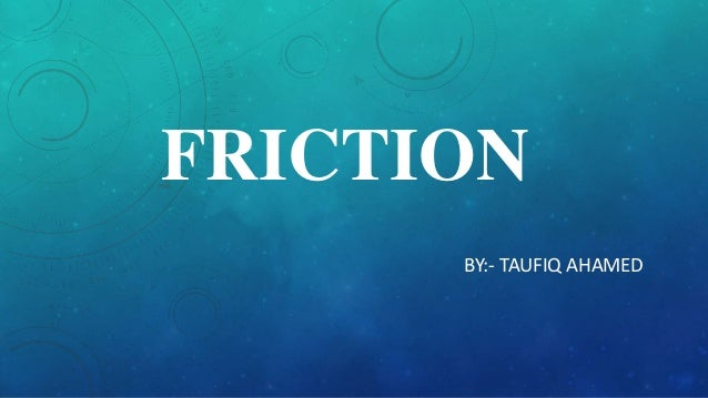 FRICTION BY:- TAUFIQ AHAMED