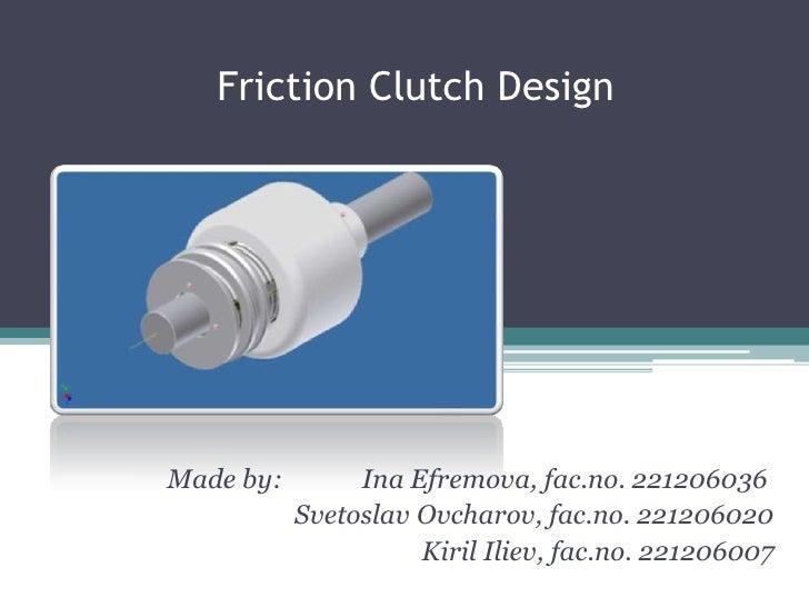 Friction Clutch Design<br />     Made by:            Ina Efremova, fac.no. 221206036<br />SvetoslavOvcharov, fac.no. 2212...