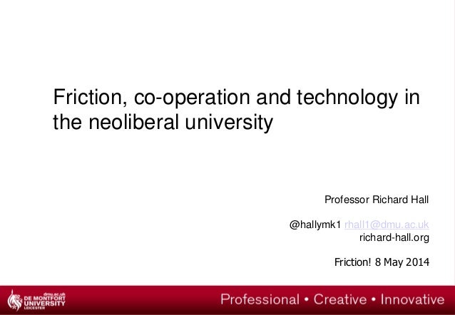 Friction, co-operation and technology in the neoliberal university Professor Richard Hall @hallymk1 rhall1@dmu.ac.uk richa...