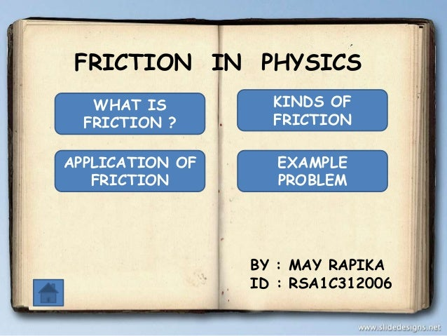 FRICTION IN PHYSICS WHAT IS FRICTION ?  KINDS OF FRICTION  APPLICATION OF FRICTION  EXAMPLE PROBLEM  BY : MAY RAPIKA ID : ...