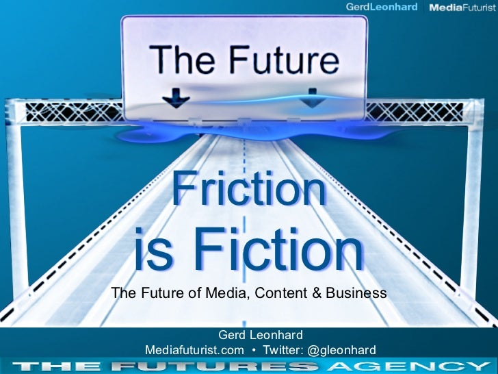 Friction   is Fiction The Future of Media, Content & Business                   Gerd Leonhard     Mediafuturist.com • Twit...