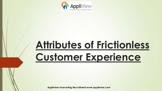 Attributes of FrictionlessCustomer ExperienceAppliview-Innovating Recruitment www.appliview.com