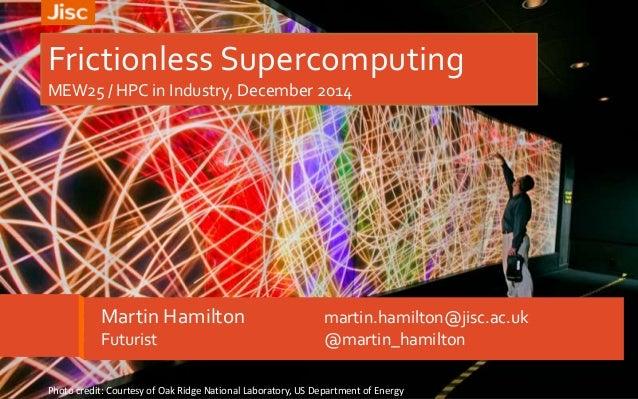 Frictionless Supercomputing  MEW25 / HPC in Industry, December 2014  Martin Hamilton martin.hamilton@jisc.ac.uk  Futurist ...