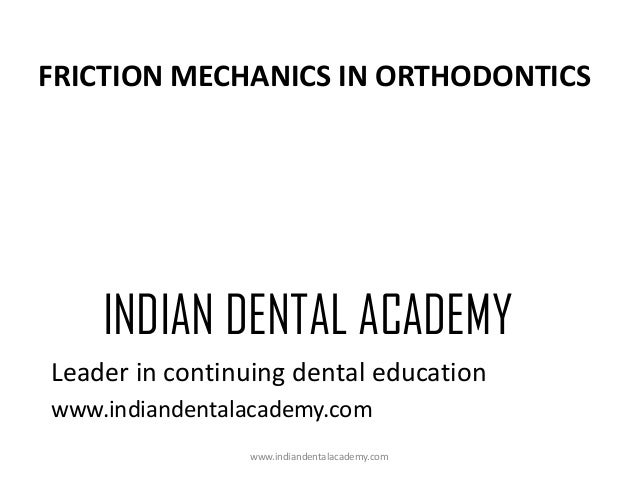 FRICTION MECHANICS IN ORTHODONTICS  INDIAN DENTAL ACADEMY Leader in continuing dental education www.indiandentalacademy.co...