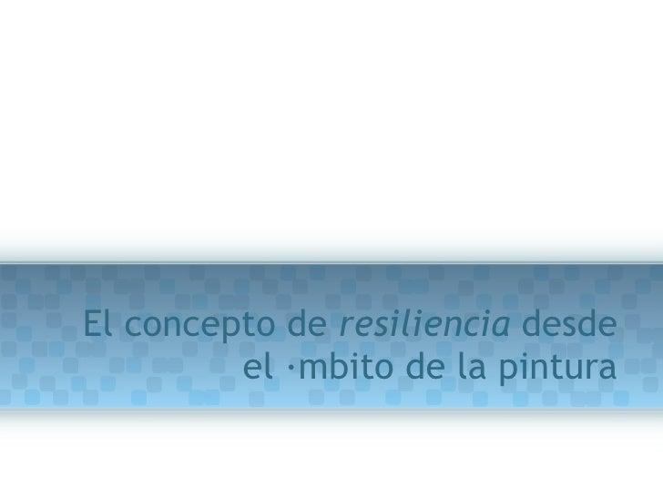 El concepto de  resiliencia  desde el ámbito de la pintura