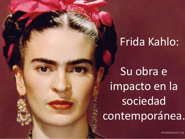 Frida Kahlo: Su obra e impacto en la sociedad contemporánea.