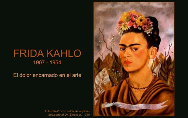 FRIDA KAHLOFRIDA KAHLO 1907 - 19541907 - 1954 El dolor encarnado en el arteEl dolor encarnado en el arte Autorretrato con ...