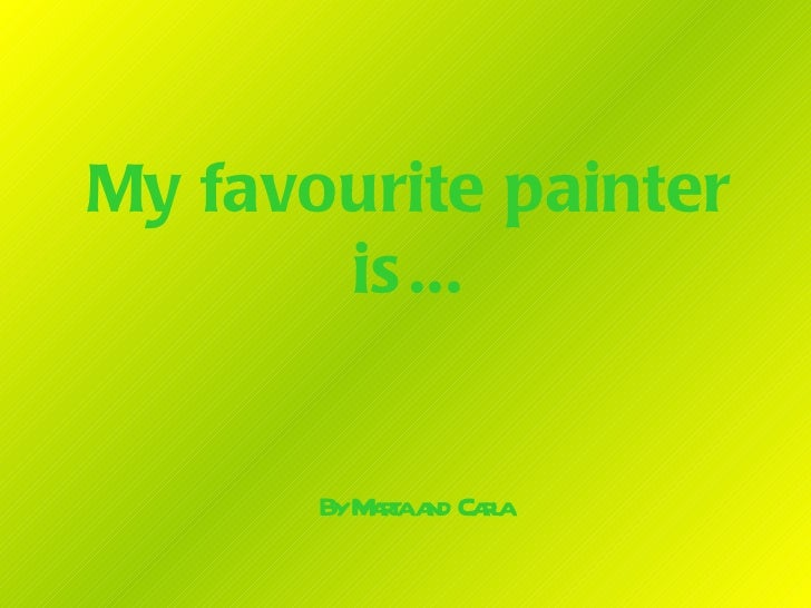My favourite painter       is ...       ByM raa Cal          at nd ra