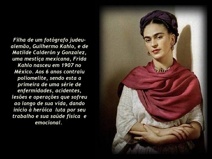 Filha de um fotógrafo judeu-alemão, Guilhermo Kahlo, e de Matilde Calderón y Gonzalez, uma mestiça mexicana, Frida Kahlo n...