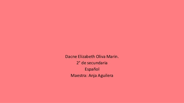 Dacne Elizabeth Oliva Marin. 2° de secundaria Español Maestra: Anja Aguilera
