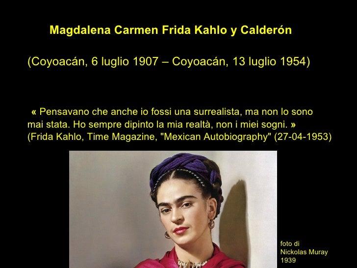Magdalena Carmen Frida Kahlo y Calderón(Coyoacán, 6 luglio 1907 – Coyoacán, 13 luglio 1954) « Pensavano che anche io fossi...