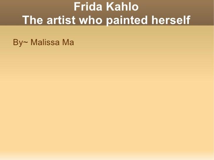 Frida Kahlo The artist who painted herself <ul><li>By~ Malissa Ma </li></ul>