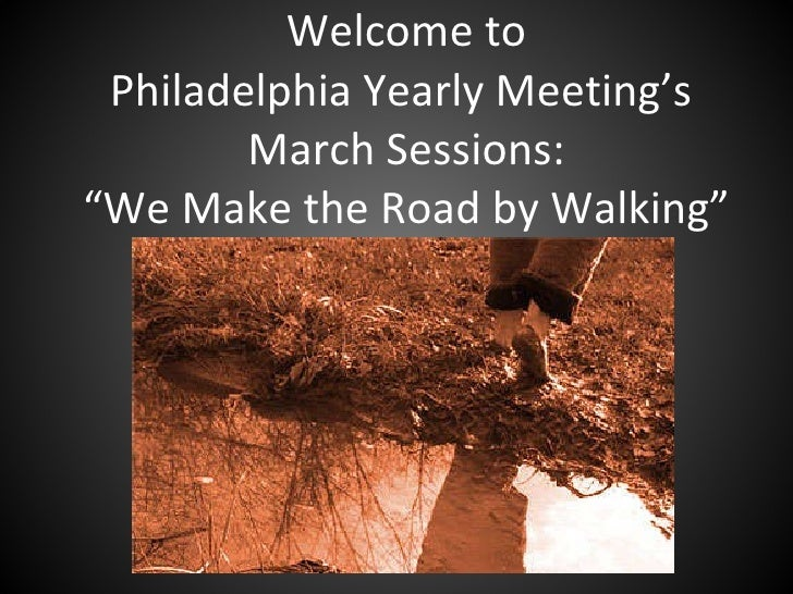"""Welcome to Philadelphia Yearly Meeting's  March Sessions: """"We Make the Road by Walking"""""""
