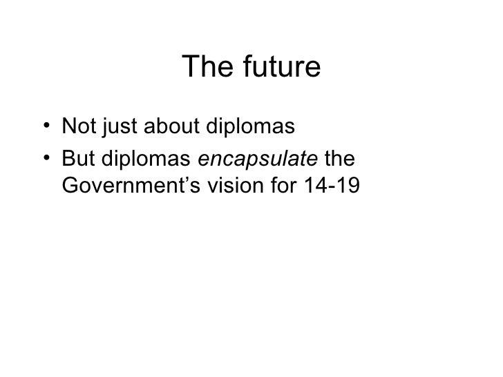 The future <ul><li>Not just about diplomas </li></ul><ul><li>But diplomas  encapsulate  the Government's vision for 14-19 ...