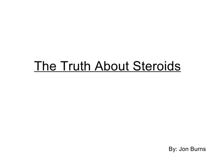 The Truth About Steroids <ul><li>By: Jon Burns </li></ul>
