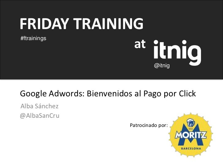 FRIDAY TRAINING#ftrainings                             at                                      @itnigGoogle Adwords: Bienv...