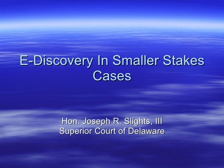 E-Discovery In Smaller Stakes Cases Hon. Joseph R. Slights, III Superior Court of Delaware