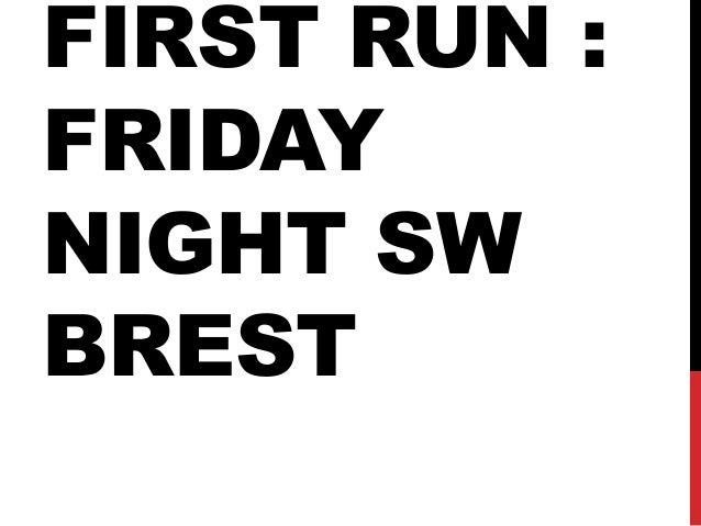 FIRST RUN : FRIDAY NIGHT SW BREST