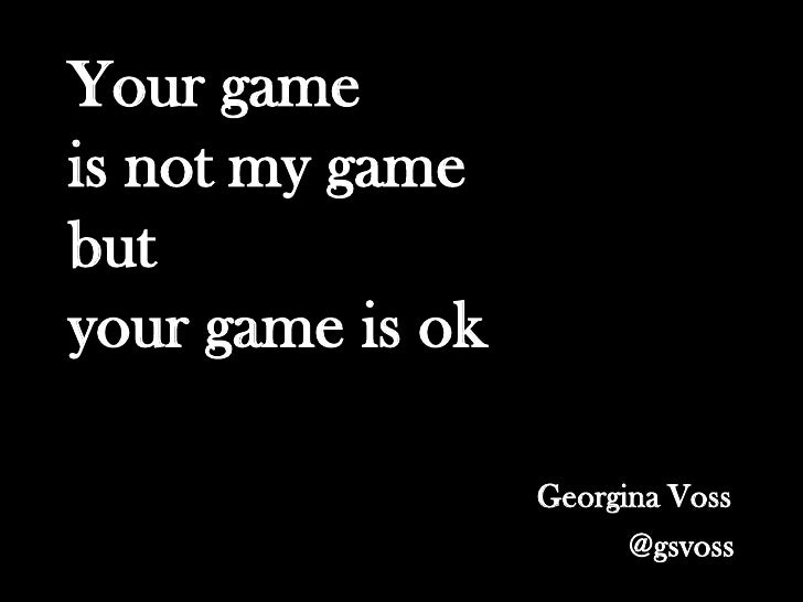 Your gameis not my gamebutyour game is ok                  Georgina Voss                        @gsvoss