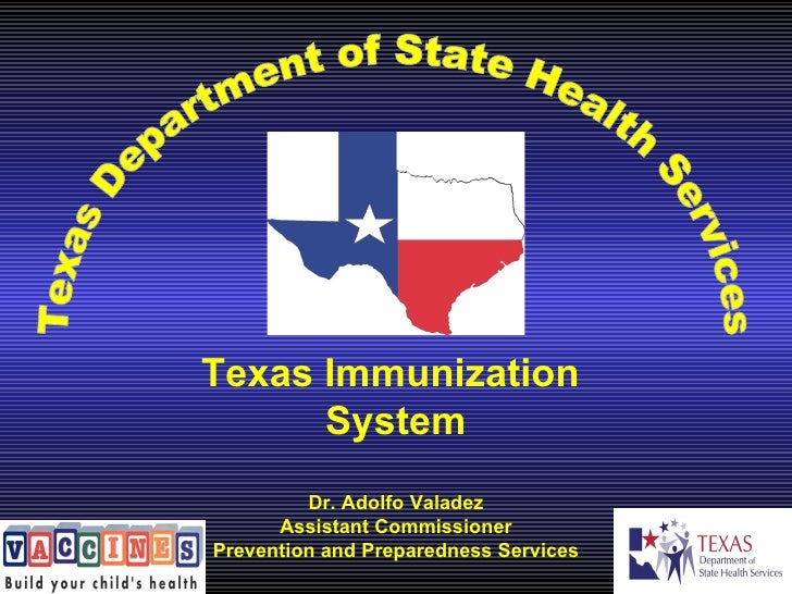 Texas Department of State Health Services Texas Immunization  System Dr. Adolfo Valadez Assistant Commissioner Prevention ...