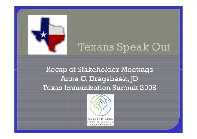 Recap of Stakeholder MeetingsRecap of Stakeholder Meetings Anna C. Dragsbaek, JD Texas Immunization Summit 2008