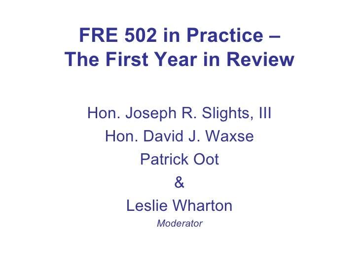 FRE 502 in Practice – The First Year in Review <ul><li>Hon. Joseph R. Slights, III </li></ul><ul><li>Hon. David J. Waxse <...