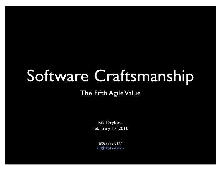 Software Craftsmanship        The Fifth Agile Value                 Rik Dryfoos            February 17, 2010              ...