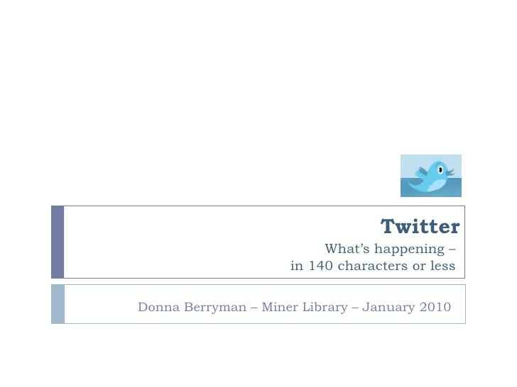 Twitter<br />What's happening – <br />in 140 characters or less<br />     Donna Berryman – Miner Library – January 2010<br />