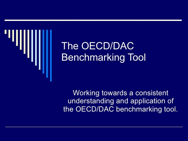 The OECD/DAC Benchmarking Tool Working towards a consistent understanding and application of the OECD/DAC benchmarking tool.