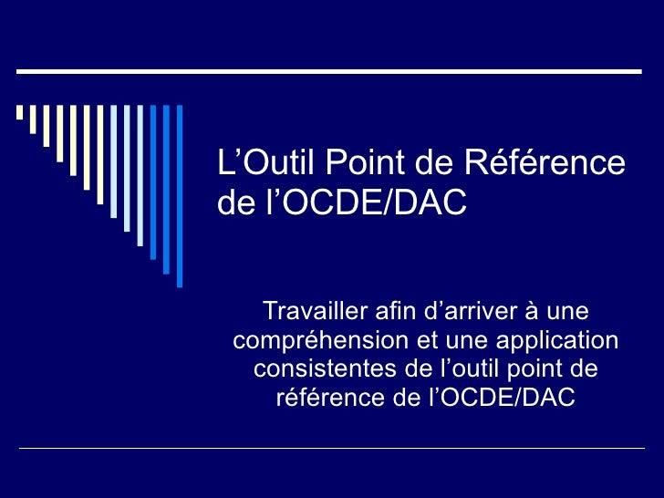 L'Outil Point de Référence de l'OCDE/DAC Travailler afin d'arriver à une compréhension et une application consistentes de ...