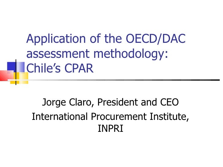 Application of the OECD/DAC assessment methodology: Chile's CPAR Jorge Claro, President and CEO International Procurement ...
