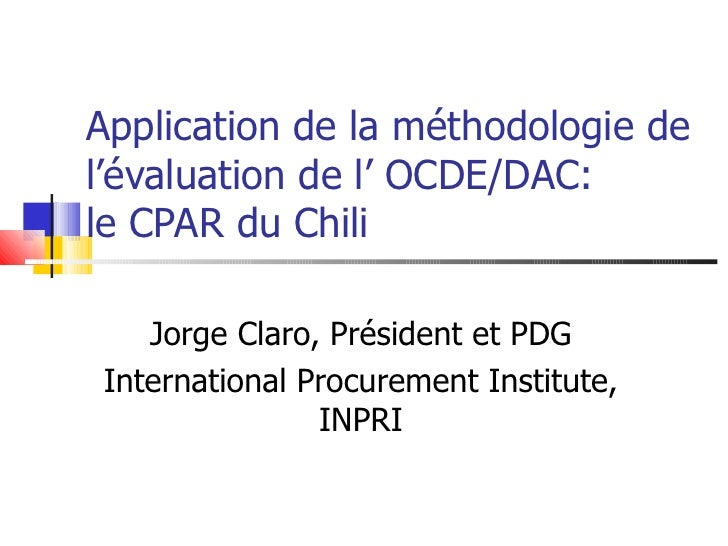 Application de la méthodologie de l'évaluation de l' OCDE/DAC: le CPAR du Chili Jorge Claro, Président et PDG Internationa...