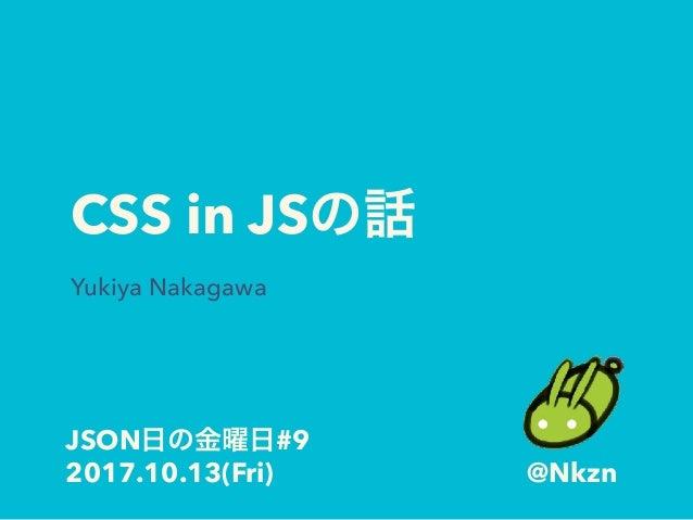 CSS in JS Yukiya Nakagawa JSON #9 2017.10.13(Fri) @Nkzn