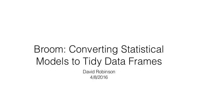 Broom: Converting Statistical Models to Tidy Data Frames David Robinson 4/8/2016