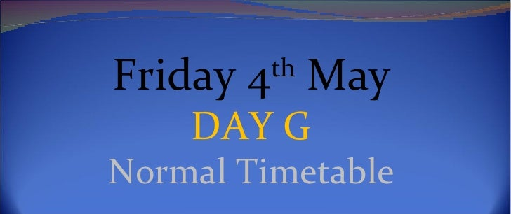 Friday 4th May    DAY GNormal Timetable