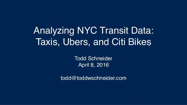 Analyzing NYC Transit Data: Taxis, Ubers, and Citi Bikes Todd Schneider April 8, 2016 todd@toddwschneider.com