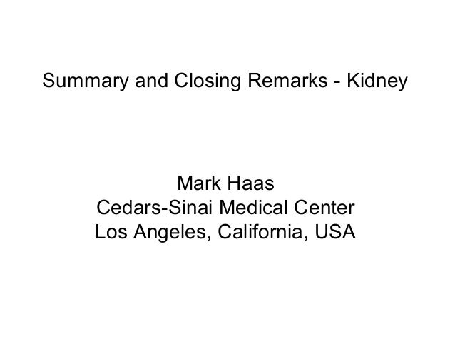 Summary and Closing Remarks - Kidney Mark Haas Cedars-Sinai Medical Center Los Angeles, California, USA