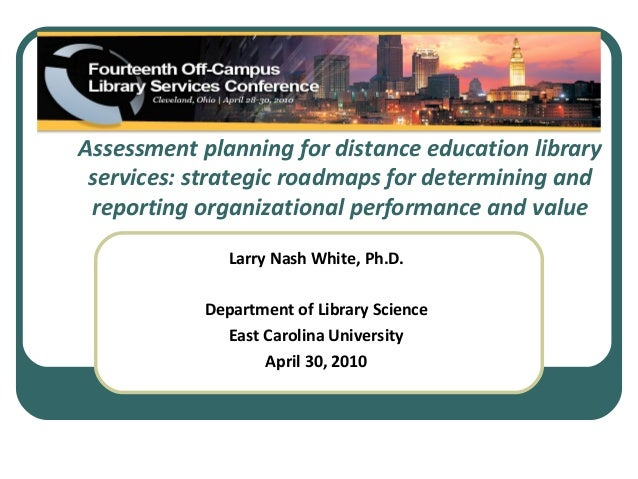 Assessment planning for distance education library services: strategic roadmaps for determining and reporting organization...