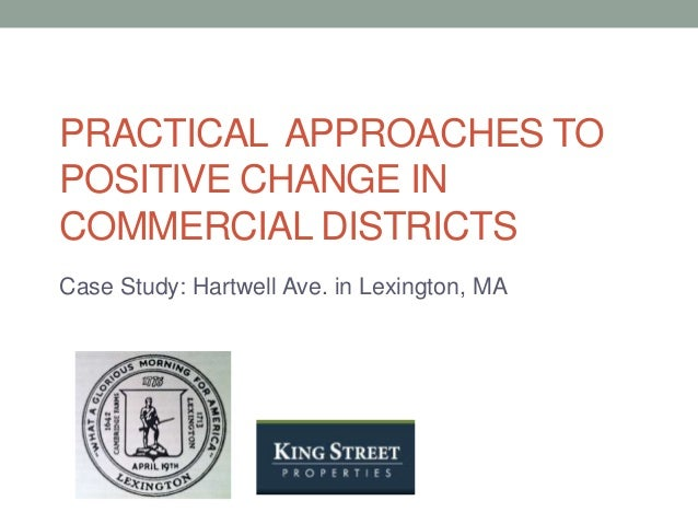 PRACTICAL APPROACHES TO POSITIVE CHANGE IN COMMERCIAL DISTRICTS Case Study: Hartwell Ave. in Lexington, MA