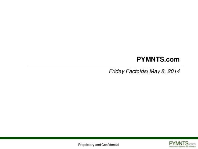 Proprietary and Confidential PYMNTS.com Friday Factoids| May 8, 2014